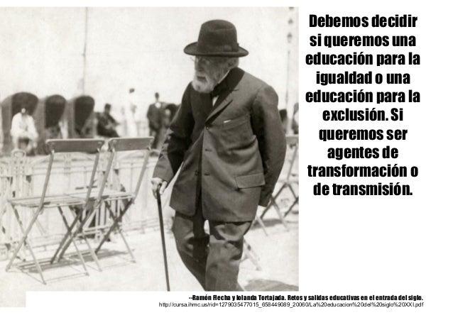 Debemos decidir si queremos una educación para la igualdad o una educación para la exclusión. Si queremos ser agentes de t...