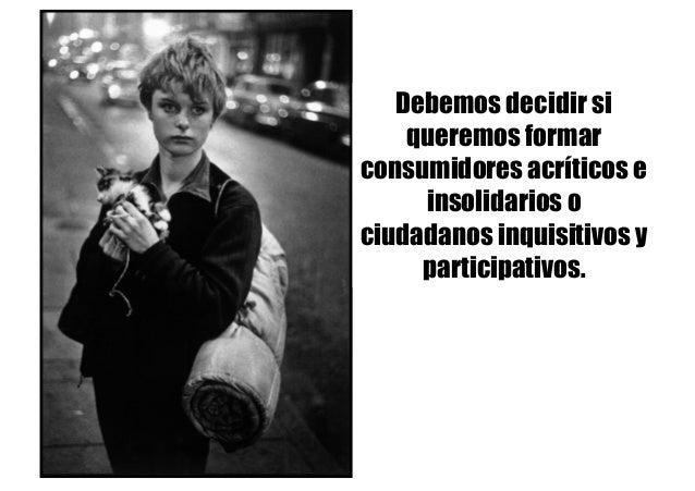 Debemos decidir si queremos formar consumidores acríticos e insolidarios o ciudadanos inquisitivos y participativos.