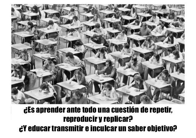 ¿Es aprender ante todo una cuestión de repetir, reproducir y replicar? ¿Y educar transmitir e inculcar un saber objetivo?
