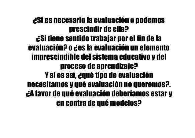 ¿Si es necesario la evaluación o podemos prescindir de ella? ¿Si tiene sentido trabajar por el fin de la evaluación? o ¿es...