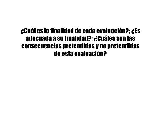 ¿Cuál es la finalidad de cada evaluación?; ¿Es adecuada a su finalidad?; ¿Cuáles son las consecuencias pretendidas y no pr...