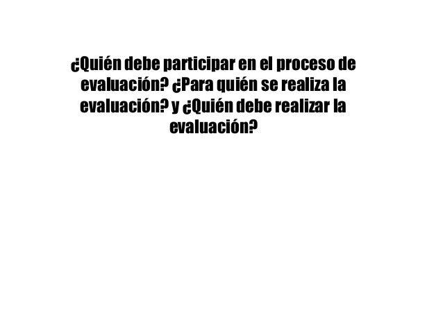 ¿Quién debe participar en el proceso de evaluación? ¿Para quién se realiza la evaluación? y ¿Quién debe realizar la evalua...