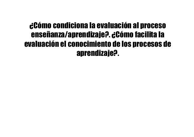 ¿Cómo condiciona la evaluación al proceso enseñanza/aprendizaje?. ¿Cómo facilita la evaluación el conocimiento de los proc...