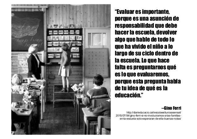 """""""Evaluar es importante, porque es una asunción de responsabilidad que debe hacer la escuela, devolver algo que hable de to..."""