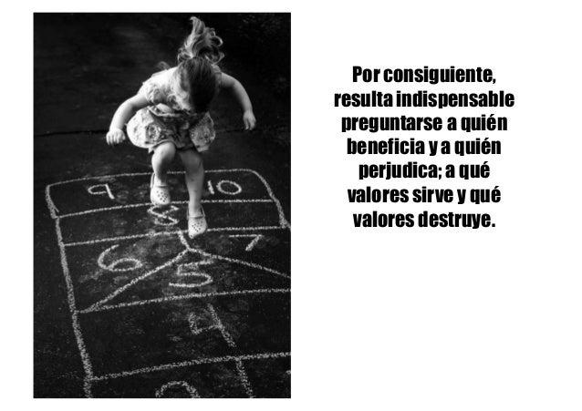 Por consiguiente, resulta indispensable preguntarse a quién beneficia y a quién perjudica; a qué valores sirve y qué valor...
