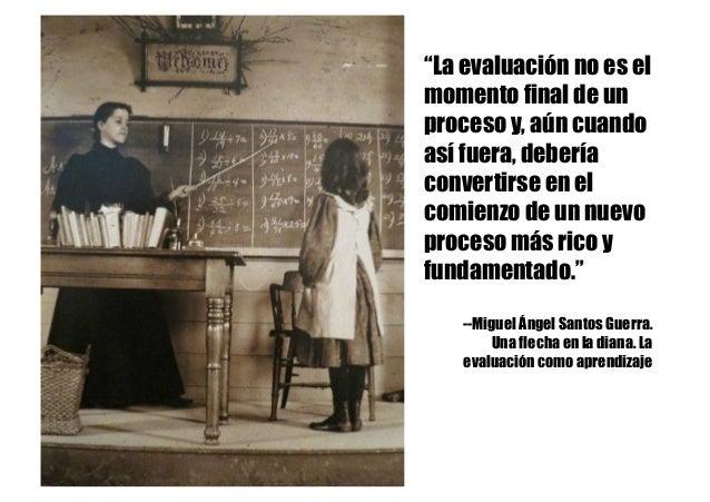 """""""La evaluación no es el momento final de un proceso y, aún cuando así fuera, debería convertirse en el comienzo de un nuev..."""