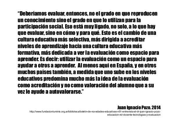 """""""Deberíamos evaluar, entonces, no el grado en que reproducen un conocimiento sino el grado en que lo utilizan para la part..."""