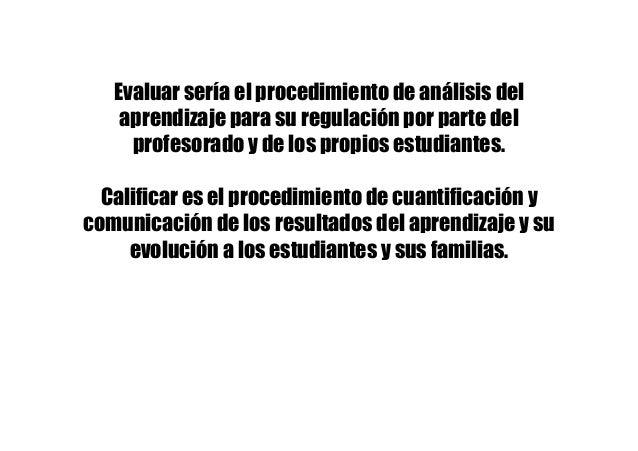 Evaluar sería el procedimiento de análisis del aprendizaje para su regulación por parte del profesorado y de los propios e...