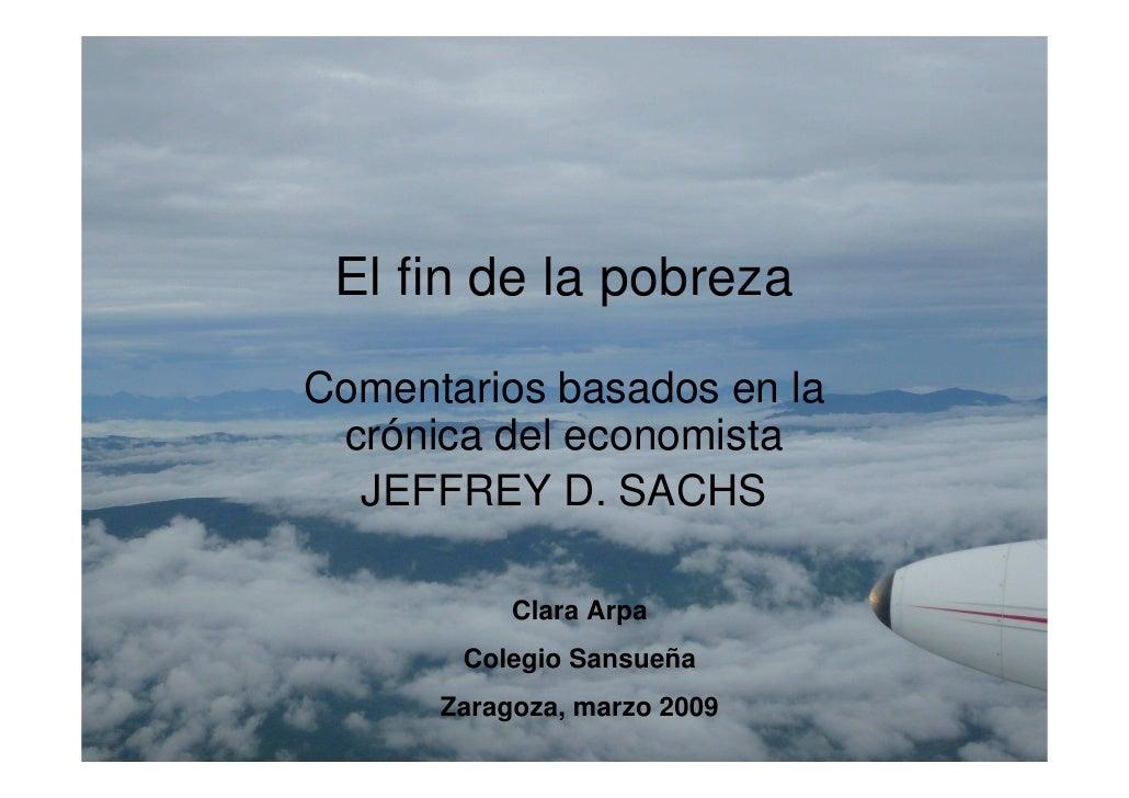 El fin de la pobreza  Comentarios basados en la  crónica del economista   JEFFREY D. SACHS             Clara Arpa        C...
