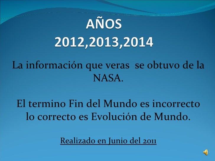 La información que veras se obtuvo de la                NASA.El termino Fin del Mundo es incorrecto  lo correcto es Evoluc...