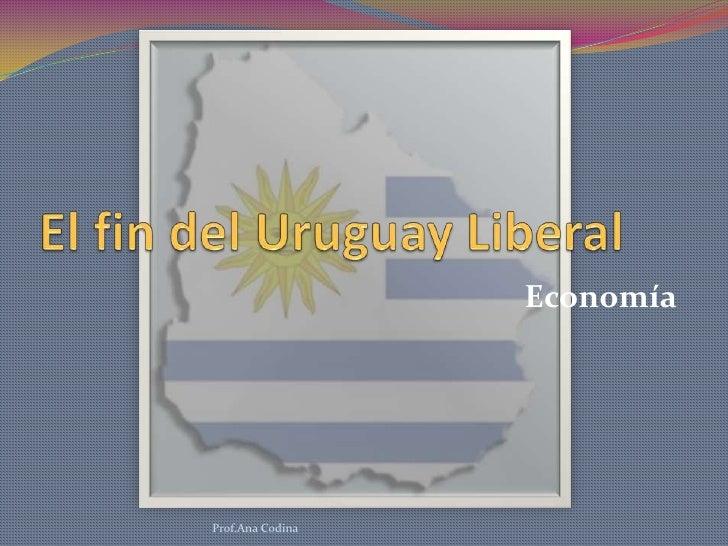 El fin del Uruguay Liberal<br />Economía<br />Prof.Ana Codina<br />