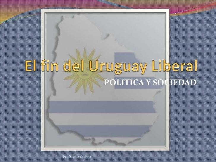 El fin del Uruguay Liberal<br />POLITICA Y SOCIEDAD<br />Profa. Ana Codina<br />