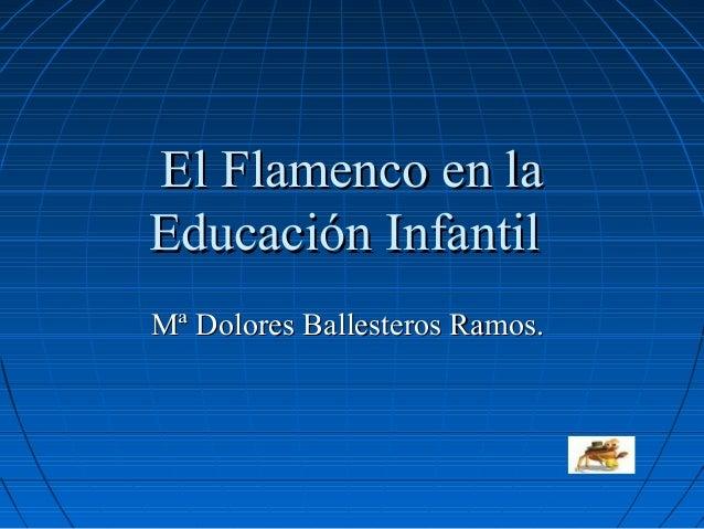 El Flamenco en laEducación InfantilMª Dolores Ballesteros Ramos.