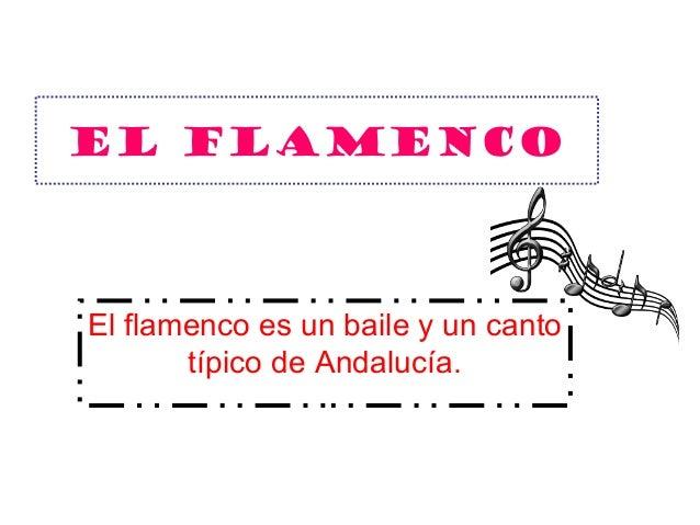 El Flamenco El flamenco es un baile y un canto típico de Andalucía.
