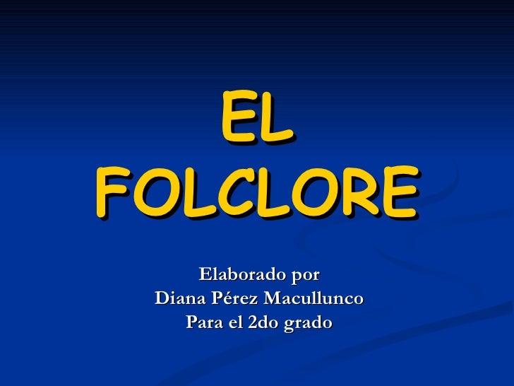 EL   FOLCLORE Elaborado por Diana Pérez Macullunco  Para el 2do grado