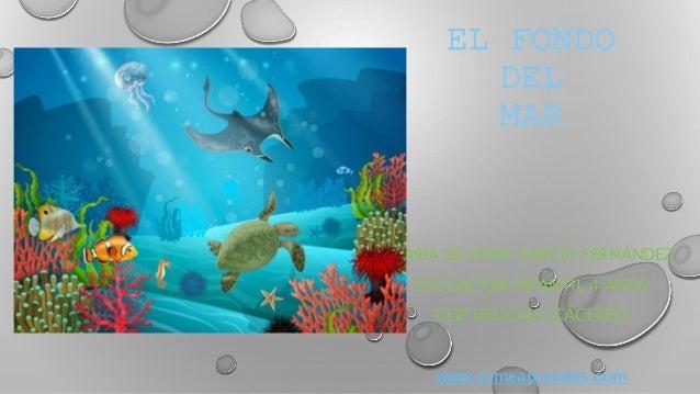 EL FONDO DEL MAR MAR�A SILVERIA GARC�A FERN�NDEZ EDUCACI�N INFANTIL 4 A�OS CEIP DELICIAS (C�CERES) www.tumeaprendes.com