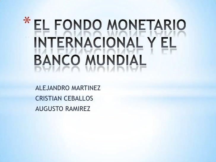 EL FONDO MONETARIO INTERNACIONAL Y EL BANCO MUNDIAL<br />ALEJANDRO MARTINEZ<br />CRISTIAN CEBALLOS <br />AUGUSTO RAMIREZ <...