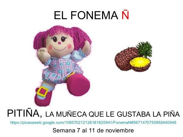EL FONEMA Ñ  PITIÑA, LA MUÑECA QUE LE GUSTABA LA PIÑA  https://picasaweb.google.com/108570212126181825941/FonemaN#56714707...