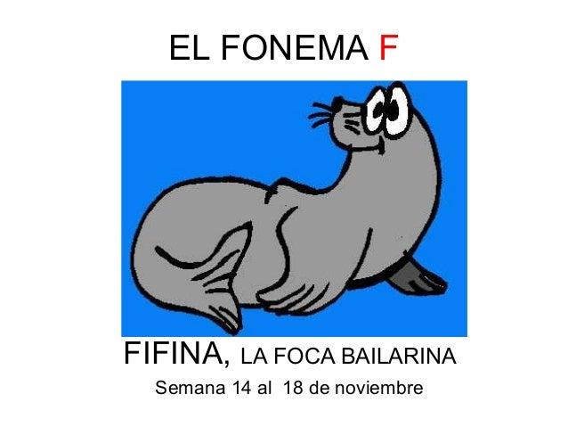 EL FONEMA F  FIFINA, LA FOCA BAILARINA  Semana 14 al 18 de noviembre