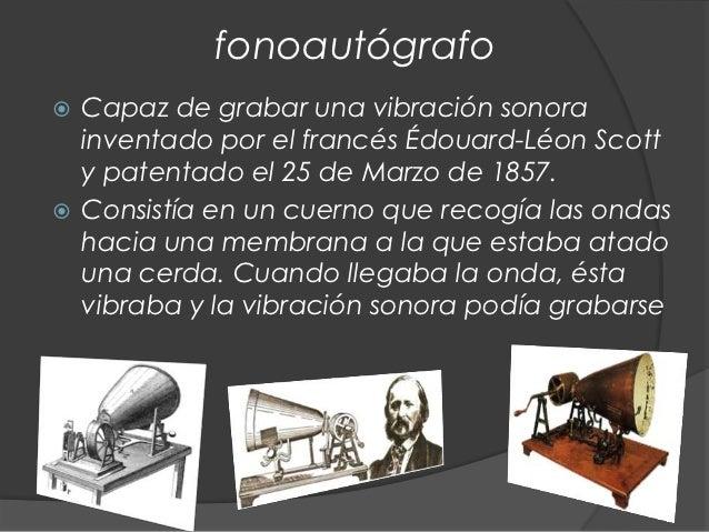 fonoautógrafo Capaz de grabar una vibración sonora  inventado por el francés Édouard-Léon Scott  y patentado el 25 de Mar...