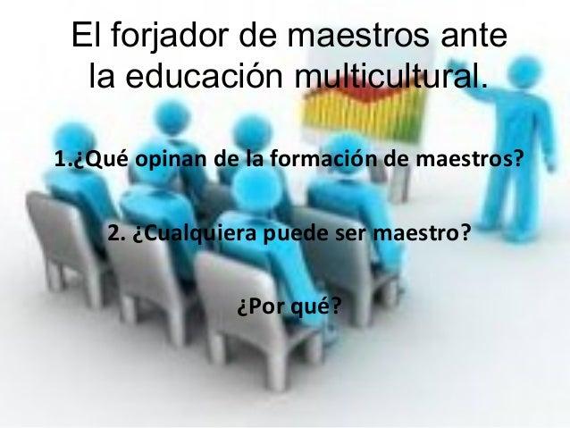 El forjador de maestros ante la educación multicultural. 1.¿Qué opinan de la formación de maestros? 2. ¿Cualquiera puede s...