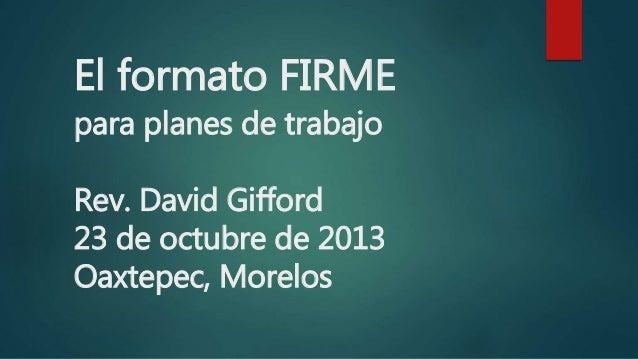 El formato FIRME para planes de trabajo Rev. David Gifford 23 de octubre de 2013 Oaxtepec, Morelos