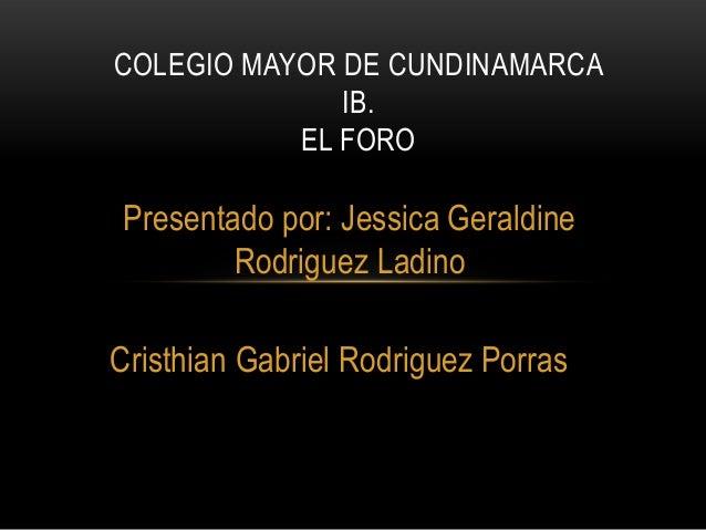 Presentado por: Jessica Geraldine Rodriguez Ladino Cristhian Gabriel Rodriguez Porras COLEGIO MAYOR DE CUNDINAMARCA IB. EL...