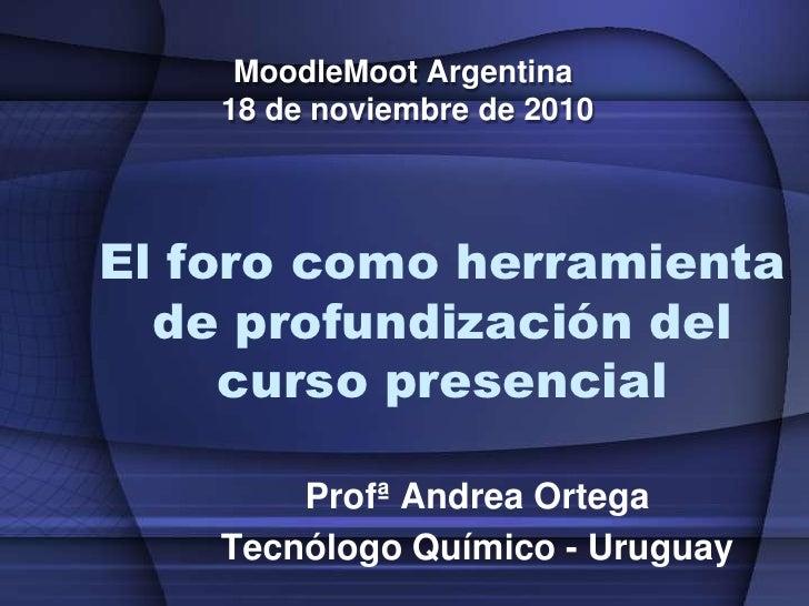 MoodleMoot Argentina <br />18 de noviembre de 2010<br />El foro como herramienta de profundización del curso presencial<br...