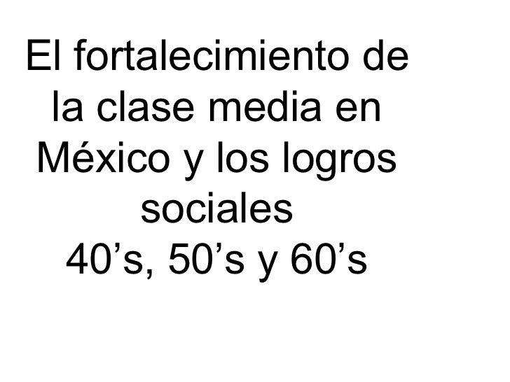 El fortalecimiento de la clase media en México y los logros sociales 40's, 50's y 60's