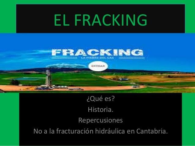 EL FRACKING  ¿Qué es? Historia. Repercusiones No a la fracturación hidráulica en Cantabria.