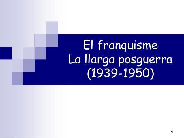 El franquisme La llarga posguerra (1939-1950)  1