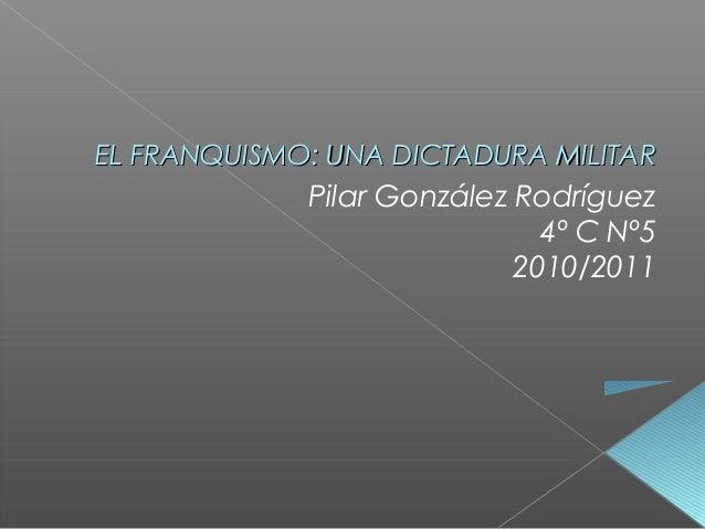EL FRANQUISMO: UNA DICTADURA MILITAREL FRANQUISMO: UNA DICTADURA MILITAR Pilar González Rodríguez 4º C Nº5 2010/2011