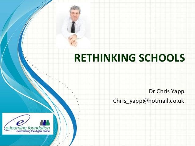 RETHINKING SCHOOLS                 Dr Chris Yapp      Chris_yapp@hotmail.co.uk