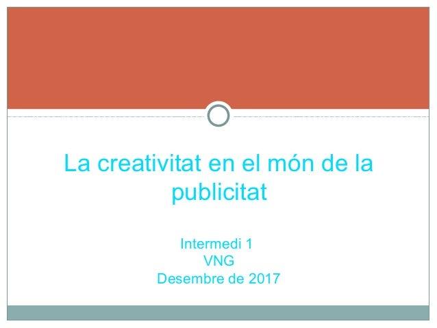 La creativitat en el m�n de la publicitat Intermedi 1 VNG Desembre de 2017