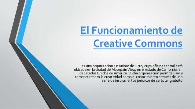 El Funcionamiento de Creative Commons es una organización sin ánimo de lucro, cuya oficina central está ubicada en la ciud...
