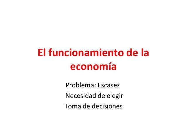 El funcionamiento de la economía Problema: Escasez Necesidad de elegir Toma de decisiones