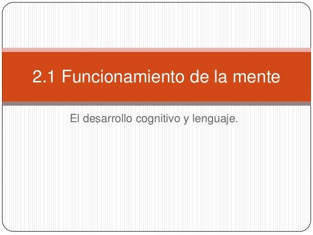 El desarrollo cognitivo y lenguaje. 2.1 Funcionamiento de la mente