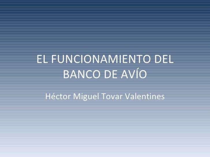EL FUNCIONAMIENTO DEL     BANCO DE AVÍO Héctor Miguel Tovar Valentines