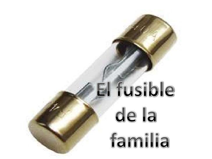 El fusible<br />    de la<br />   familia  <br />