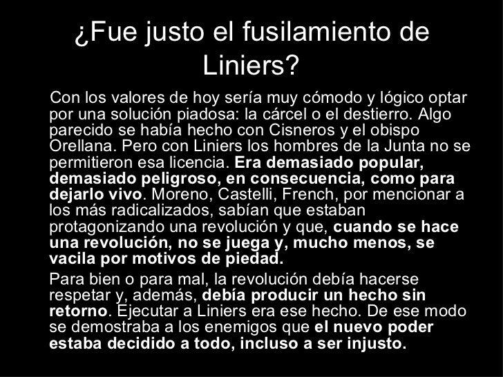 ¿Fue justo el fusilamiento de Liniers? <ul><li>Con los valores de hoy sería muy cómodo y lógico optar por una solución pia...