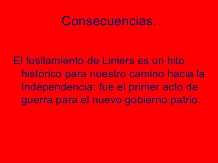 Consecuencias. <ul><li>El fusilamiento de Liniers es un hito histórico para nuestro camino hacia la Independencia: fue el ...
