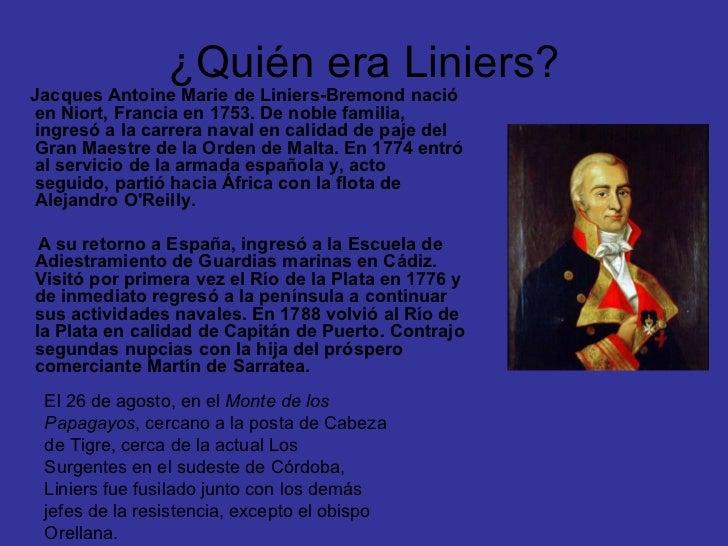 ¿Quién era Liniers? <ul><li>Jacques Antoine Marie de Liniers-Bremond nació en Niort, Francia en 1753. De noble familia, in...