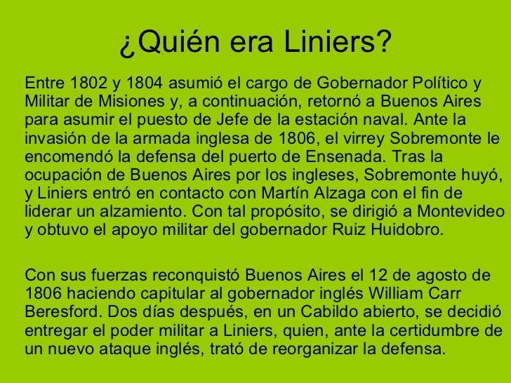 ¿Quién era Liniers? <ul><li>Entre 1802 y 1804 asumió el cargo de Gobernador Político y Militar de Misiones y, a continuaci...