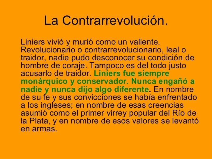 La Contrarrevolución. <ul><li>Liniers vivió y murió como un valiente. Revolucionario o contrarrevolucionario, leal o traid...