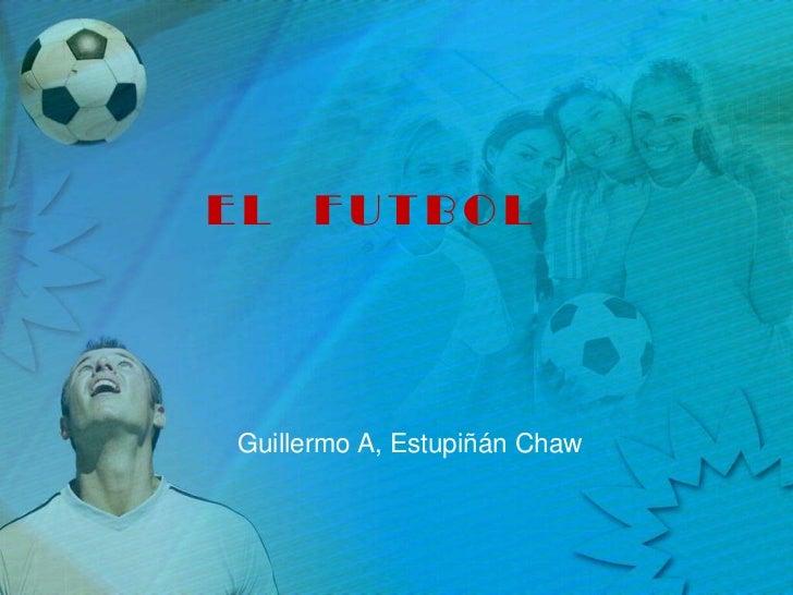 EL  FUTBOL<br />Guillermo A, EstupiñánChaw<br />