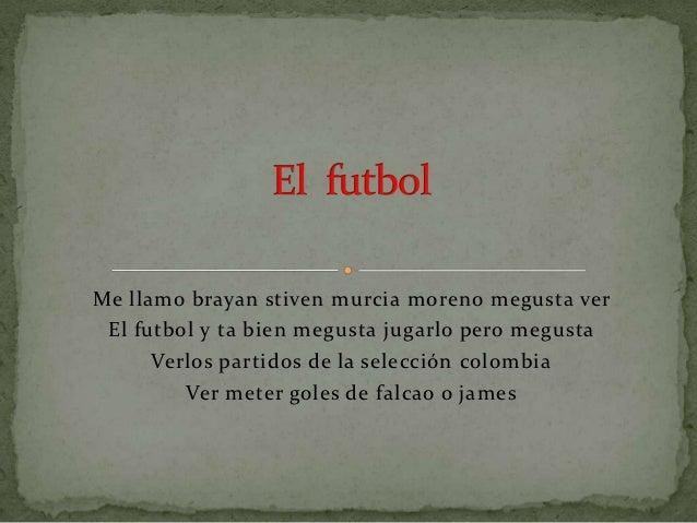 Me llamo brayan stiven murcia moreno megusta ver El futbol y ta bien megusta jugarlo pero megusta      Verlos partidos de ...