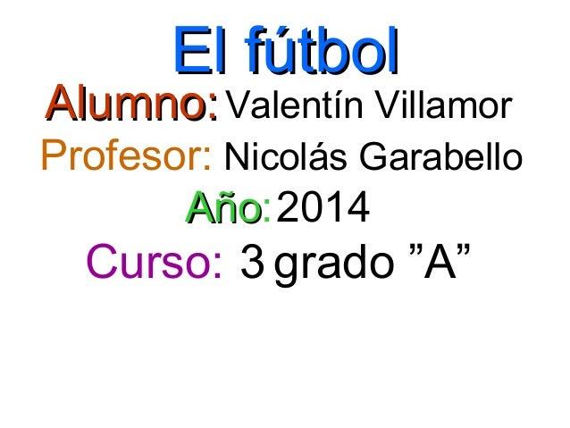 """El fútbolEl fútbol Alumno:Alumno:Valentín Villamor Profesor: Nicolás Garabello AñoAño:2014 Curso: 3 grado """"A"""""""