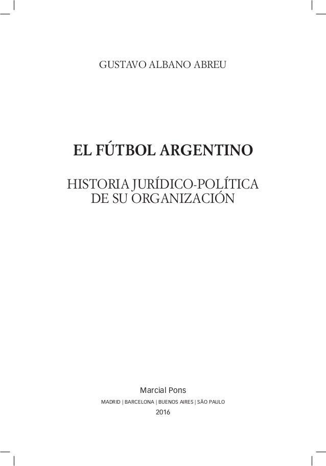 GUSTAVO ALBANO ABREU EL FÚTBOL ARGENTINO HISTORIA JURÍDICO-POLÍTICA DE SU ORGANIZACIÓN Marcial Pons MADRID   BARCELONA   B...