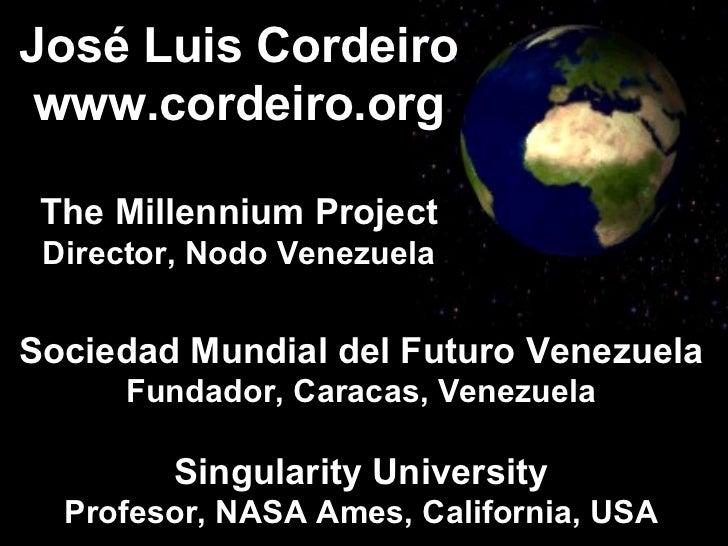José Luis Cordeiro www.cordeiro.org The Millennium Project Director, Nodo Venezuela Sociedad Mundial del Futuro Venezuela ...