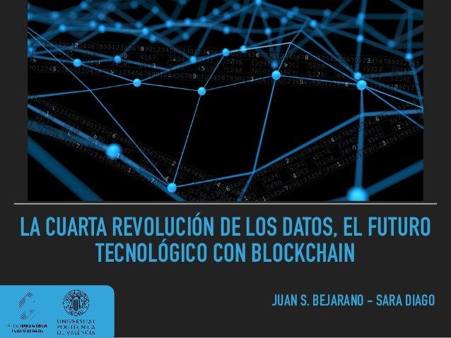 LA CUARTA REVOLUCIÓN DE LOS DATOS, EL FUTURO TECNOLÓGICO CON BLOCKCHAIN JUAN S. BEJARANO - SARA DIAGO